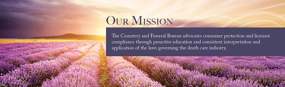 Our Mission - The Cemetery and Funeral Bureau advocates consumer protection and licensee compliance through proactive education and consistent interpretation and application of the laws governing the death care industry.